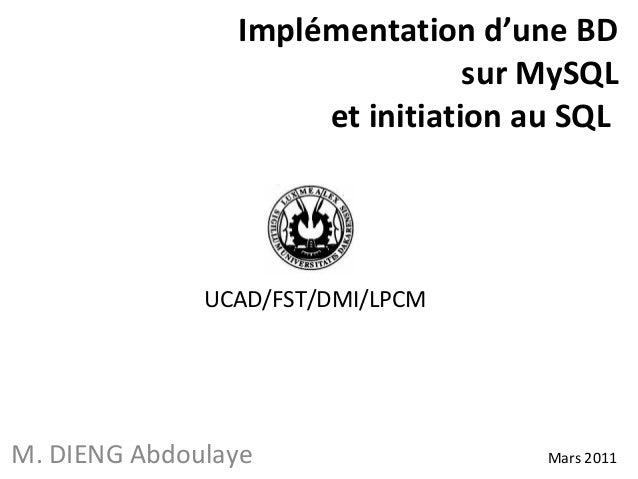 Implémentation d'une BD  sur MySQL  et initiation au SQL  UCAD/FST/DMI/LPCM  M. DIENG Abdoulaye Mars 2011