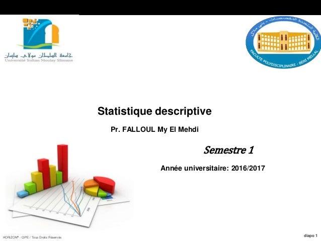 HORIZON® - CIPE / Tous Droits Réservés diapo 1 Statistique descriptive Pr. FALLOUL My El Mehdi Semestre 1 Année universita...