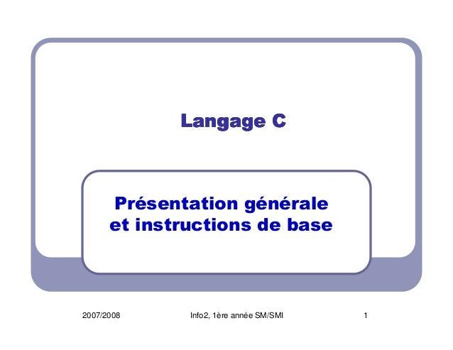 Langage C  Présentation générale et instructions de base  2007/2008  Info2, 1ère année SM/SMI  1