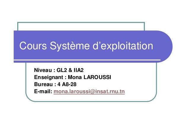 Cours Système d'exploitation Niveau : GL2 & IIA2 Enseignant : Mona LAROUSSI Bureau : 4 A8-28 E-mail: mona.laroussi@insat.r...