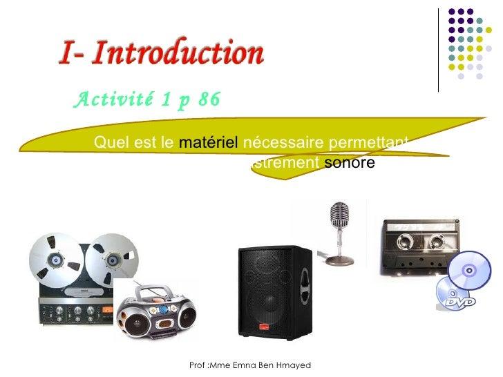 Prof :Mme Emna Ben Hmayed  Activité 1 p 86 Quel est le  matériel  nécessaire permettant de créer un enregistrement  sonore ?