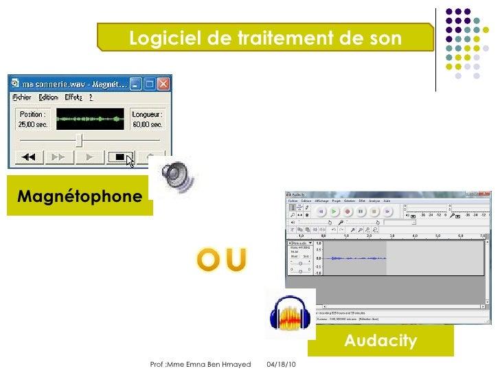 04/18/10 Prof :Mme Emna Ben Hmayed  Logiciel de traitement de son Magnétophone Audacity