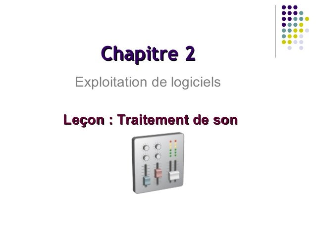 Chapitre 2 Exploitation de logiciels Leçon : Traitement de son