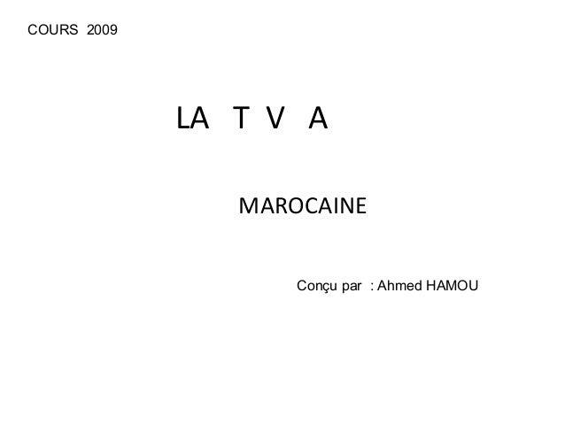 LA T V A MAROCAINE COURS 2009 Conçu par : Ahmed HAMOU