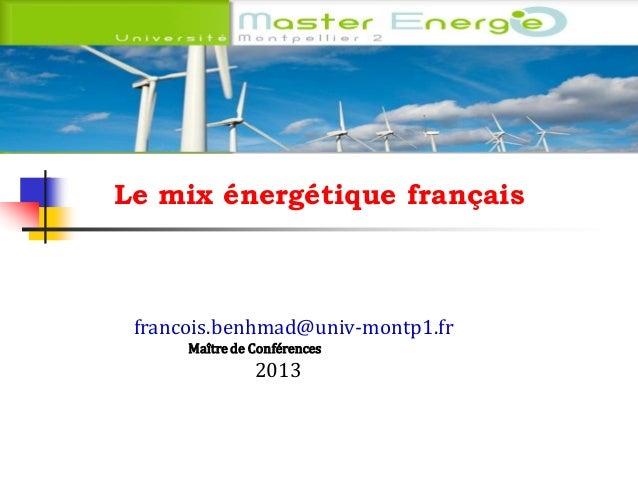 Le mix énergétique français Le mix énergétique français  francois.benhmad@univ-montp1.fr Maître de Conférences  2013