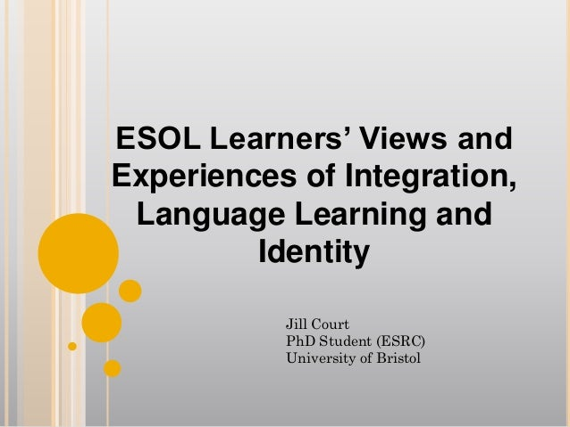 ESOL Learners' Views and Experiences of Integration, Language Learning and Identity Jill Court PhD Student (ESRC) Universi...