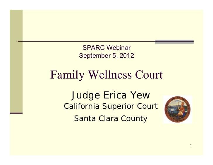 SPARC Webinar      September 5, 2012Family Wellness Court    Judge Erica Yew  California Superior Court    Santa Clara Cou...