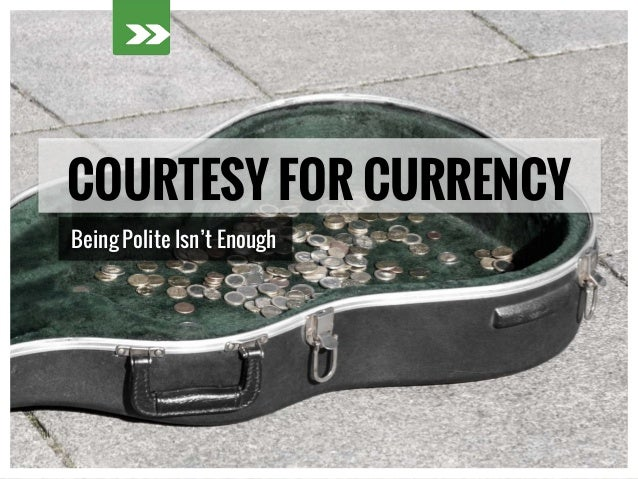 COURTESY FOR CURRENCY Being Polite Isn't Enough