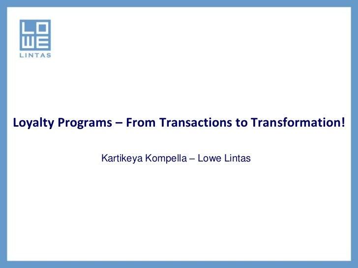 Loyalty Programs – From Transactions to Transformation!              Kartikeya Kompella – Lowe Lintas