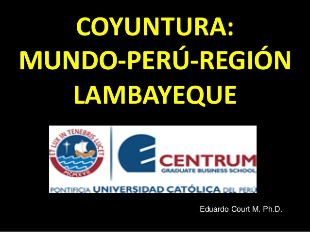 COYUNTURA: MUNDO-PERÚ-REGIÓN LAMBAYEQUE Eduardo Court M. Ph.D.