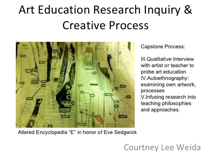 Art Education Research Inquiry & Creative Process Courtney Lee Weida <ul><li>Capstone Process: </li></ul><ul><li>Qualitati...