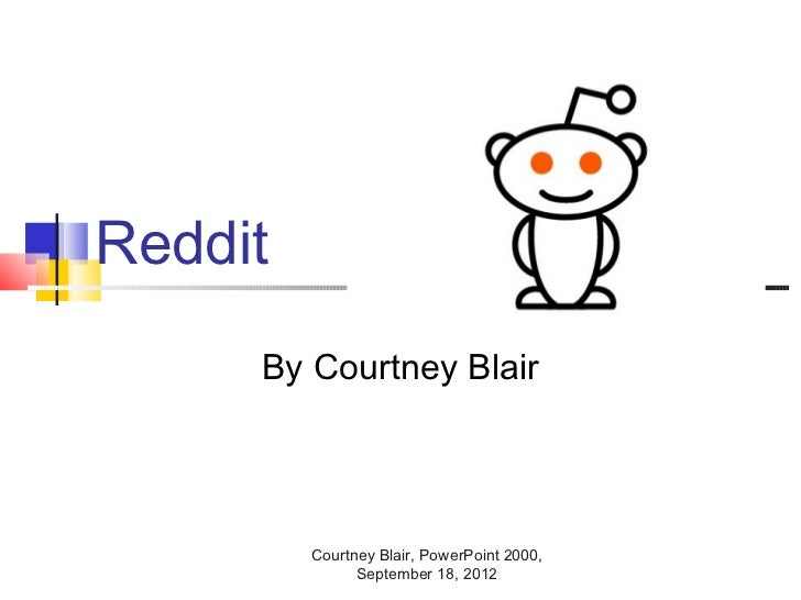Reddit     By Courtney Blair         Courtney Blair, PowerPoint 2000,               September 18, 2012
