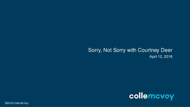©2018 Colle McVoy April 12, 2018 Sorry, Not Sorry with Courtney Deer