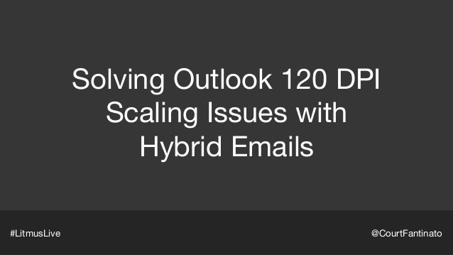 Solving Outlook 120 DPI  Scaling Issues with  Hybrid Emails #LitmusLive @CourtFantinato