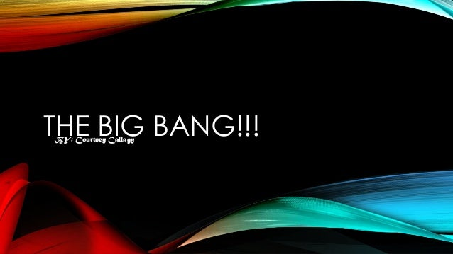 THE BIG BANG!!! BY: Courtney Callagy