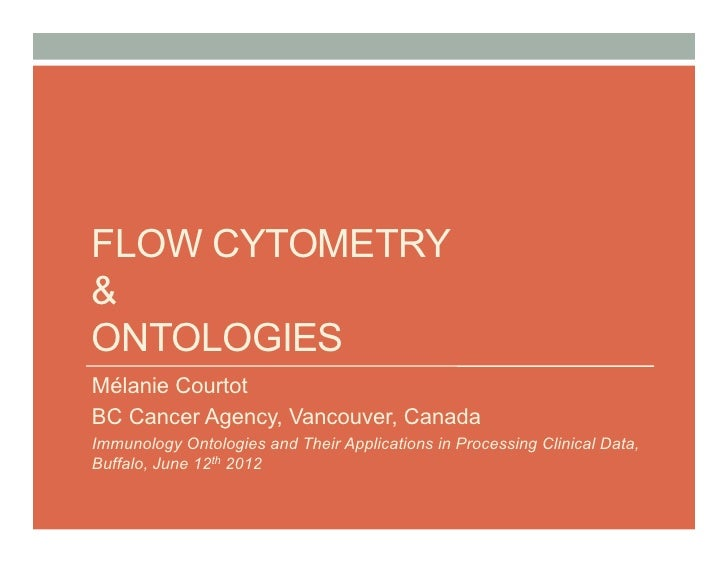 FLOW CYTOMETRY&ONTOLOGIESMélanie CourtotBC Cancer Agency, Vancouver, CanadaImmunology Ontologies and Their Applications in...