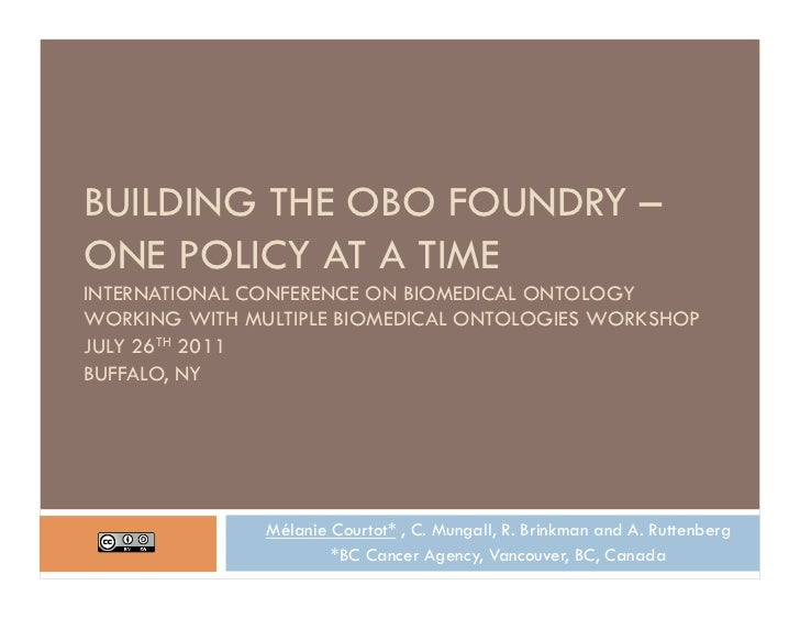 BUILDING THE OBO FOUNDRY –ONE POLICY AT A TIMEINTERNATIONAL CONFERENCE ON BIOMEDICAL ONTOLOGYWORKING WITH MULTIPLE BIOMEDI...