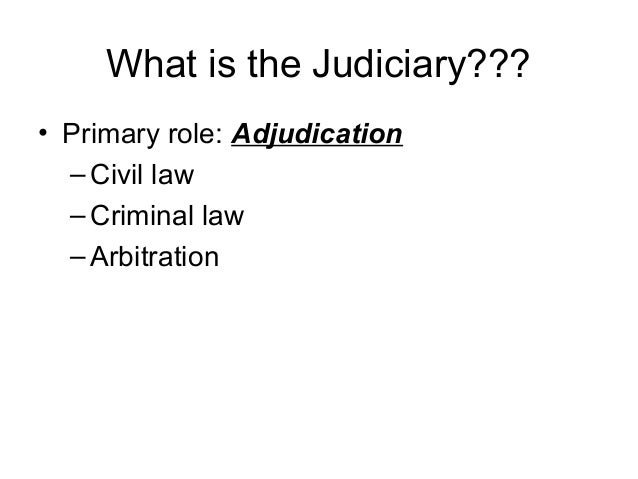What is the Judiciary??? • Primary role: Adjudication –Civil law –Criminal law –Arbitration