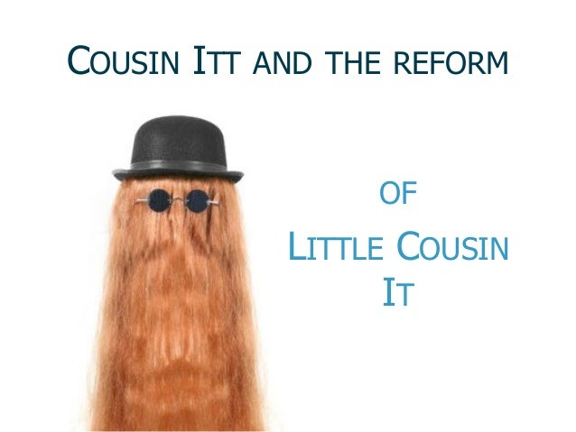COUSIN ITT  AND THE REFORM  OF  LITTLE COUSIN IT