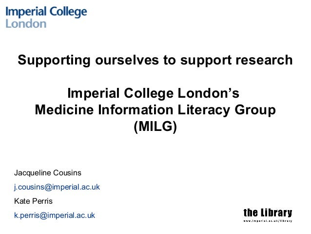 Supporting ourselves to support research Imperial College London's Medicine Information Literacy Group (MILG) Jacqueline C...