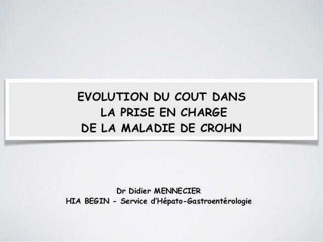 EVOLUTION DU COUT DANS  LA PRISE EN CHARGE  DE LA MALADIE DE CROHN  Dr Didier MENNECIER  HIA BEGIN - Service d'Hépato-Gast...