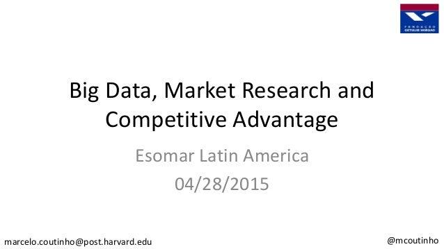 Big Data, Market Research and Competitive Advantage Esomar Latin America 04/28/2015 marcelo.coutinho@post.harvard.edu @mco...