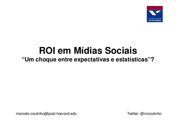 """ROI em Mídias Sociais   """"Um choque entre expectativas e estatísticas""""?marcelo.coutinho@post.harvard.edu      Twitter: @mco..."""
