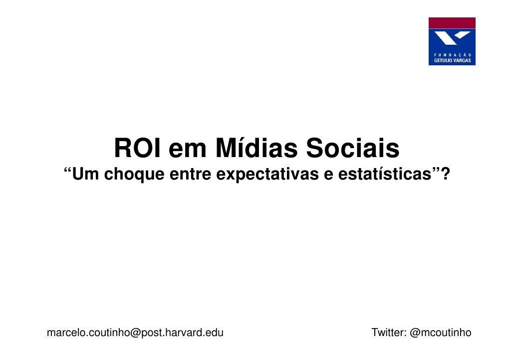 """ROI em Mídias Sociais    """"Um choque entre expectativas e estatísticas""""?     marcelo.coutinho@post.harvard.edu      Twitter..."""