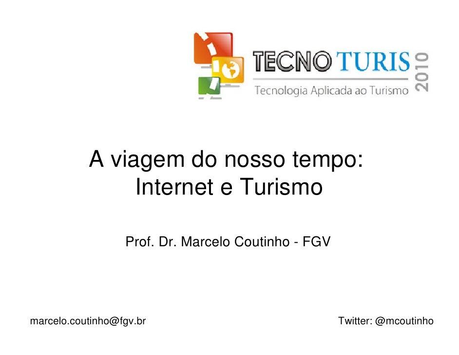 A viagem do nosso tempo:                 Internet e Turismo                    Prof. Dr. Marcelo Coutinho - FGV     marcel...