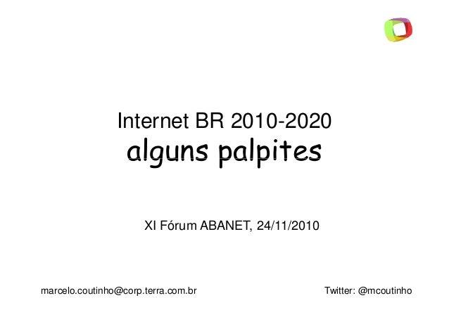 Internet BR 2010-2020 alguns palpitesalguns palpites marcelo.coutinho@corp.terra.com.br Twitter: @mcoutinho XI Fórum ABANE...
