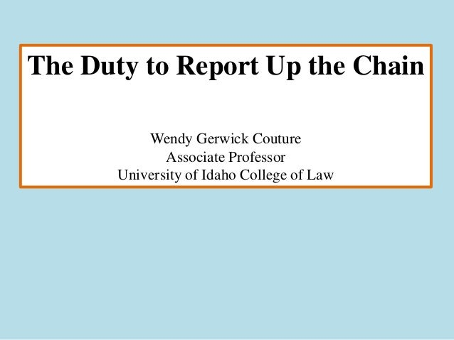 The Duty to Report Up the Chain           Wendy Gerwick Couture              Associate Professor       University of Idaho...