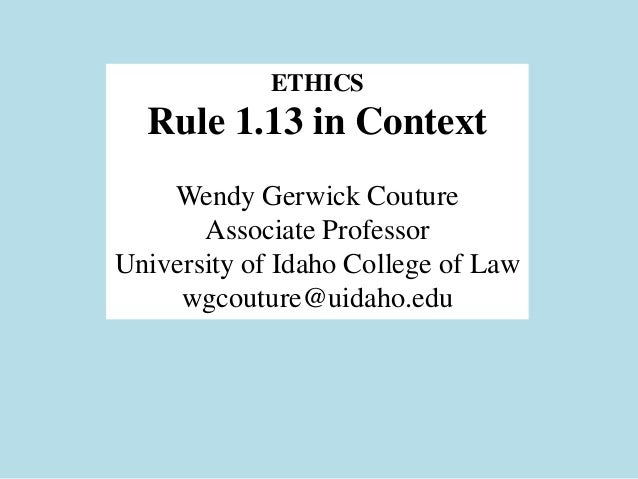 ETHICS  Rule 1.13 in Context    Wendy Gerwick Couture       Associate ProfessorUniversity of Idaho College of Law     wgco...