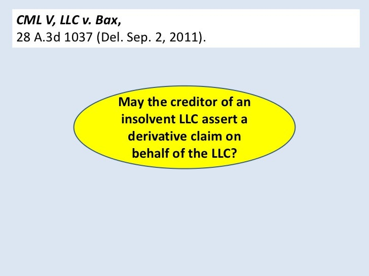 CML V, LLC v. Bax,28 A.3d 1037 (Del. Sep. 2, 2011).                 May the creditor of an                 insolvent LLC a...