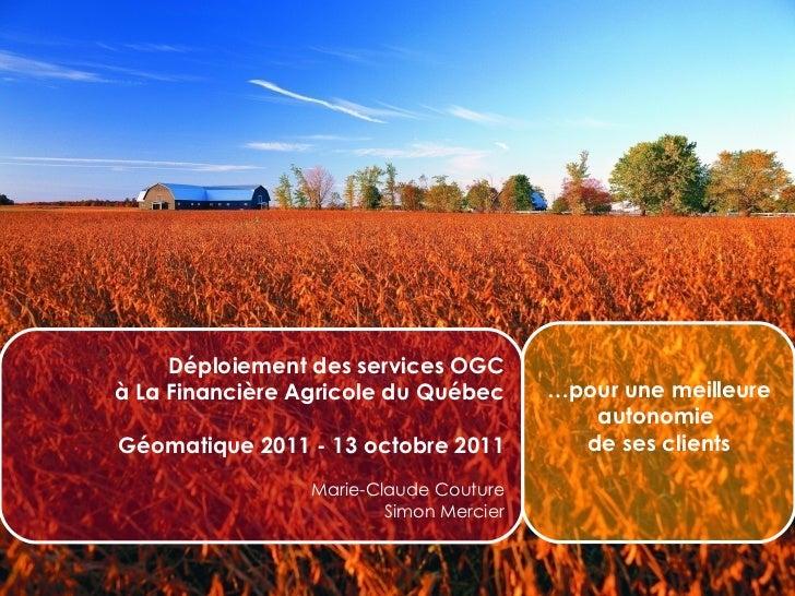 Déploiement des services OGC à La Financière Agricole du Québec Géomatique 2011 - 13 octobre 2011 Marie-Claude Couture Sim...