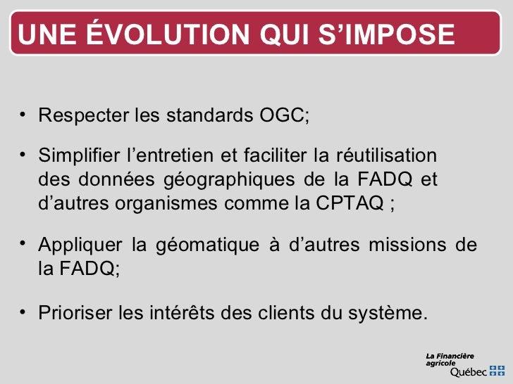<ul><li>Respecter les standards OGC; </li></ul><ul><li>Appliquer la géomatique à d'autres missions de la FADQ; </li></ul><...
