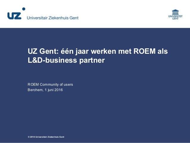 © 2014 Universitair Ziekenhuis Gent UZ Gent: één jaar werken met ROEM als L&D-business partner ROEM Community of users Ber...