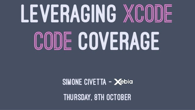 LEVERAGING XCODE CODE COVERAGE SIMONE CIVETTA - THURSDAY, 8TH OCTOBER