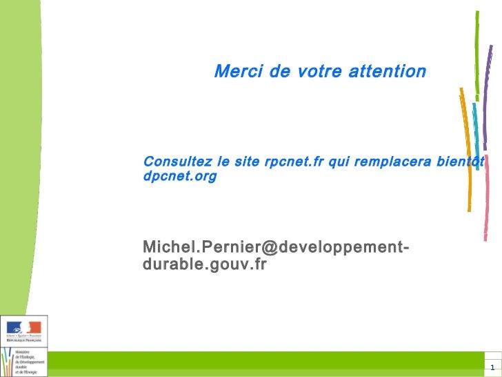Merci de votre attentionConsultez le site rpcnet.fr qui remplacera bientôtdpcnet.orgMichel.Pernier@developpement-durable.g...