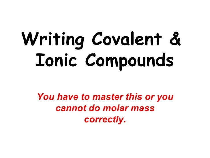 Writing Covalent &  Ionic Compounds You have to master this or you cannot do molar mass correctly.