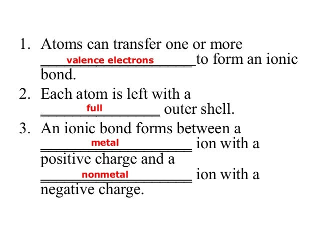 1. Atoms can transfer one or more ___________________ to form an ionic bond. 2. Each atom is left with a _______________ o...
