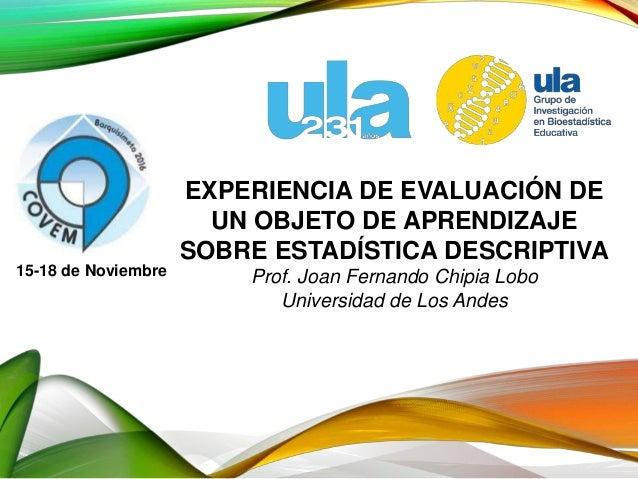 EXPERIENCIA DE EVALUACIÓN DE UN OBJETO DE APRENDIZAJE SOBRE ESTADÍSTICA DESCRIPTIVA Prof. Joan Fernando Chipia Lobo Univer...