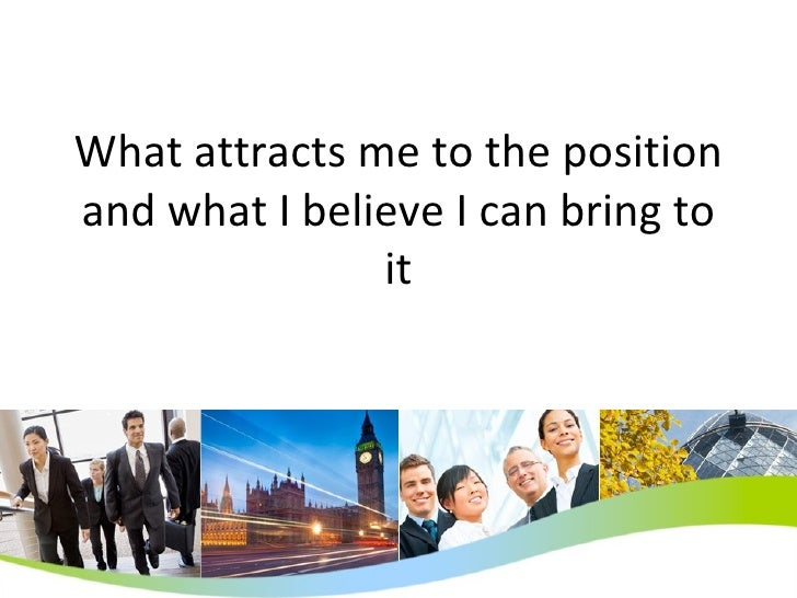 What attracts me to the position and what I believe I can bring to it
