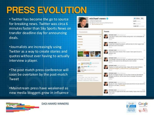 PRESS EVOLUTION• Twitter has become the go to sourcefor breaking news. Twitter was circa 6minutes faster than Sky Sports N...
