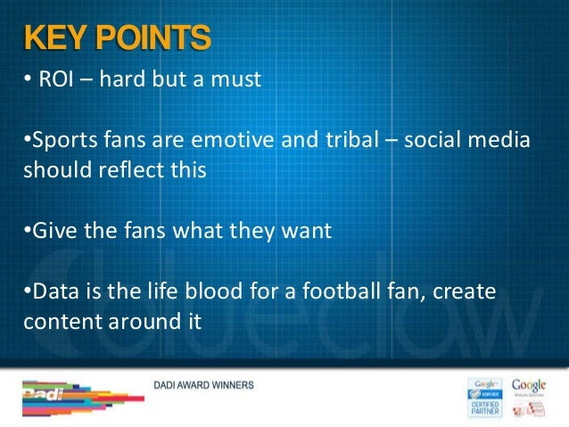 KEY POINTS• ROI – hard but a must•Sports fans are emotive and tribal – social mediashould reflect this•Give the fans what ...