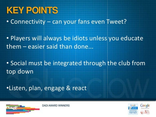 KEY POINTS• Connectivity – can your fans even Tweet?• Players will always be idiots unless you educatethem – easier said t...