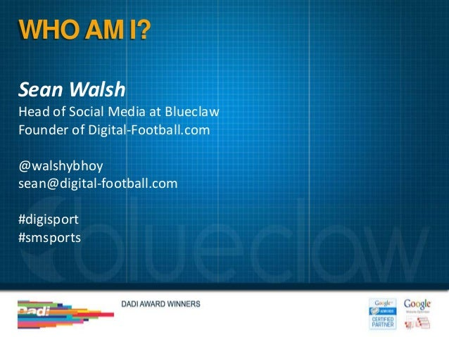 WHO AM I?Sean WalshHead of Social Media at BlueclawFounder of Digital-Football.com@walshybhoysean@digital-football.com#dig...