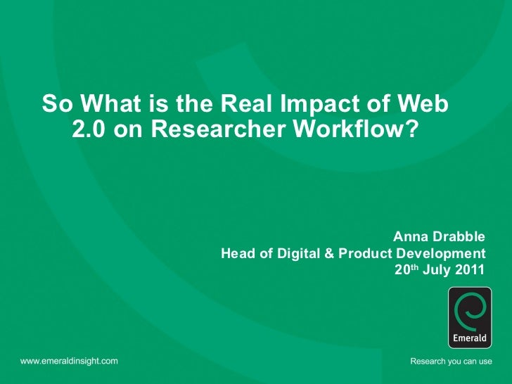 So What is the Real Impact of Web 2.0 on Researcher Workflow?   Anna Drabble Head of Digital & Product Development 20 th  ...