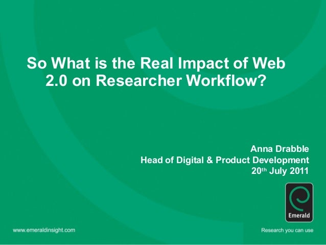 So What is the Real Impact of Web  2.0 on Researcher Workflow?                                       Anna Drabble         ...