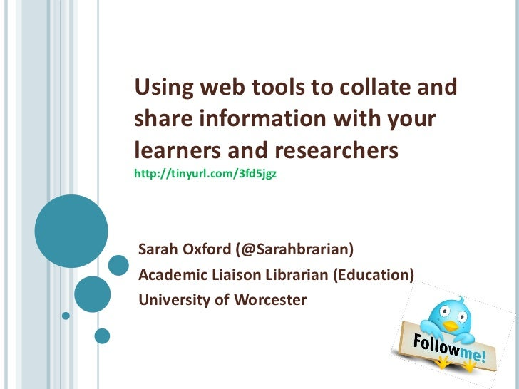 Using web tools to collate and share information with your learners and researchers http://tinyurl.com/3fd5jgz Sarah Oxfor...