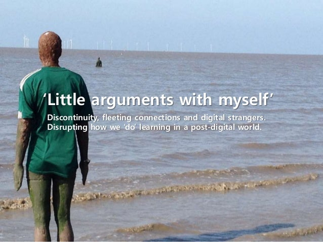 'Little arguments with myself' Discontinuity, fleeting connections and digital strangers. Disrupting how we 'do' learning ...